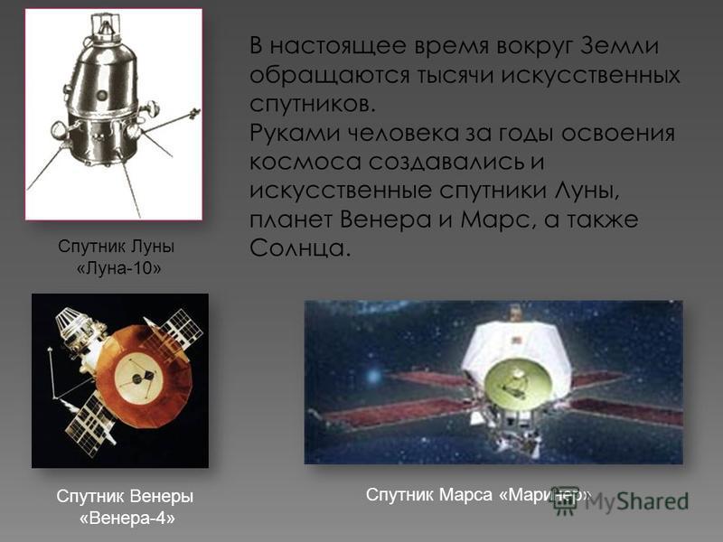 В настоящее время вокруг Земли обращаются тысячи искусственных спутников. Руками человека за годы освоения космоса создавались и искусственные спутники Луны, планет Венера и Марс, а также Солнца. Спутник Марса «Маринер» Спутник Луны «Луна-10» Спутник