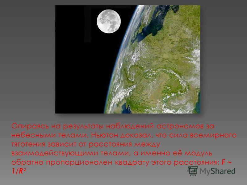 Опираясь на результаты наблюдений астрономов за небесными телами, Ньютон доказал, что сила всемирного тяготения зависит от расстояния между взаимодействующими телами, а именно её модуль обратно пропорционален квадрату этого расстояния: F ~ 1/R ²