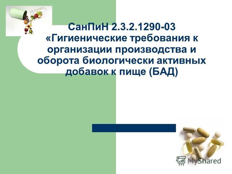 Сан ПиН 2.3.2.1290-03 «Гигиенические требования к организации производства и оборота биологически активных добавок к пище (БАД)