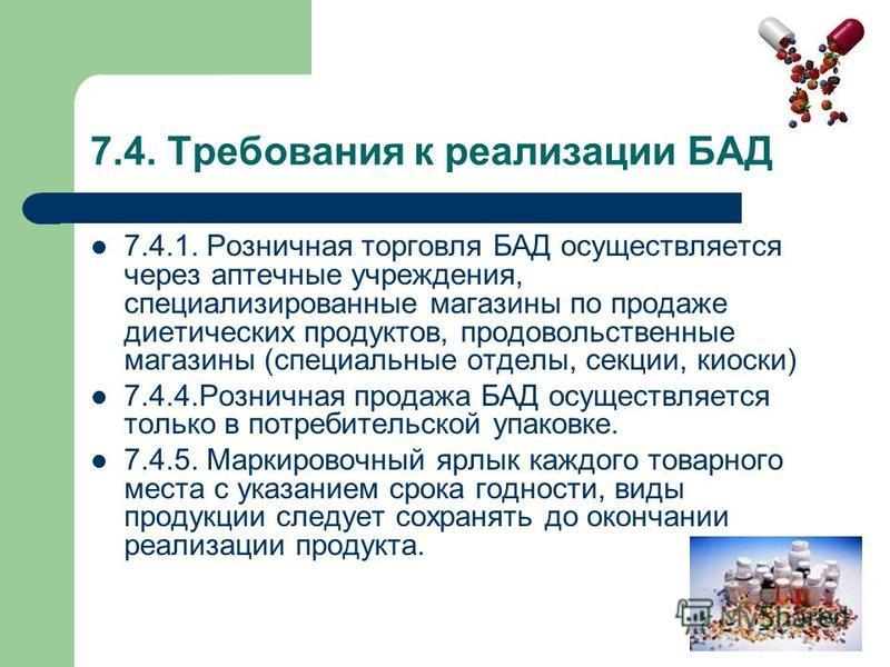 7.4. Требования к реализации БАД 7.4.1. Розничная торговля БАД осуществляется через аптечные учреждения, специализированные магазины по продаже диетических продуктов, продовольственные магазины (специальные отделы, секции, киоски) 7.4.4. Розничная пр