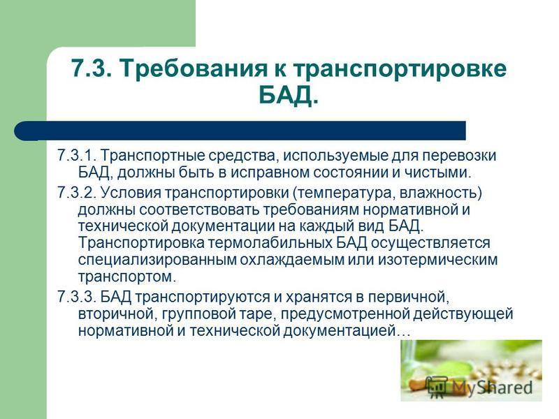 7.3. Требования к транспортировке БАД. 7.3.1. Транспортные средства, используемые для перевозки БАД, должны быть в исправном состоянии и чистыми. 7.3.2. Условия транспортировки (температура, влажность) должны соответствовать требованиям нормативной и