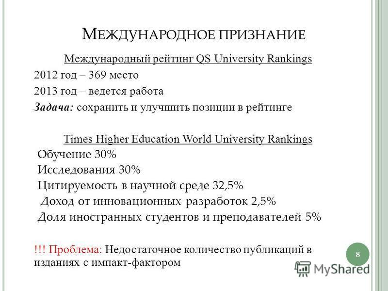 М ЕЖДУНАРОДНОЕ ПРИЗНАНИЕ Международный рейтинг QS University Rankings 2012 год – 369 место 2013 год – ведется работа Задача: сохранить и улучшить позиции в рейтинге Times Higher Education World University Rankings Обучение 30% Исследования 30% Цитиру