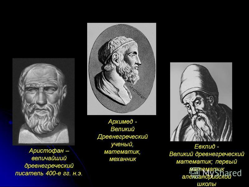 Аристофан – величайший древнегреческий писатель 400-е гг. н.э. Архимед - Великий Древнегреческий ученый, математик, механик Евклид - Великий древнегреческий математик; первый математик александрийской школы