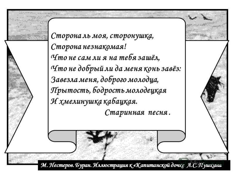 М. Нестеров. Буран. Иллюстрация к «Капитанской дочке А.С. Пушкина Сторона ль моя, сторонушка, Сторона незнакомая! Что не сам ли я на тебя зашёл, Что не добрый ли да меня конь завёз: Завезла меня, доброго молодца, Прытость, бодрость молодецкая И хмели
