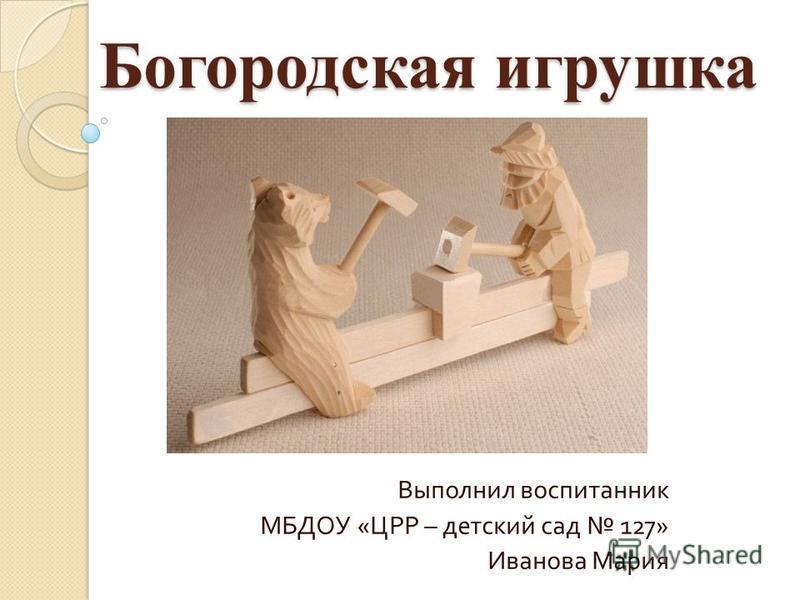 Богородская игрушка Выполнил воспитанник МБДОУ « ЦРР – детский сад 127» Иванова Мария