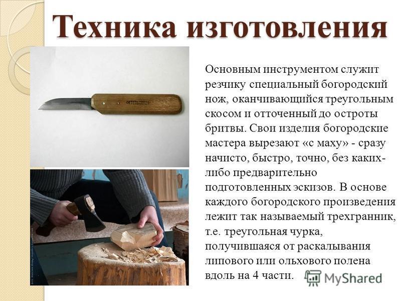 Техника изготовления Основным инструментом служит резчику специальный богородский нож, оканчивающийся треугольным скосом и отточенный до остроты бритвы. Свои изделия богородские мастера вырезают «с маху» - сразу начисто, быстро, точно, без каких- либ