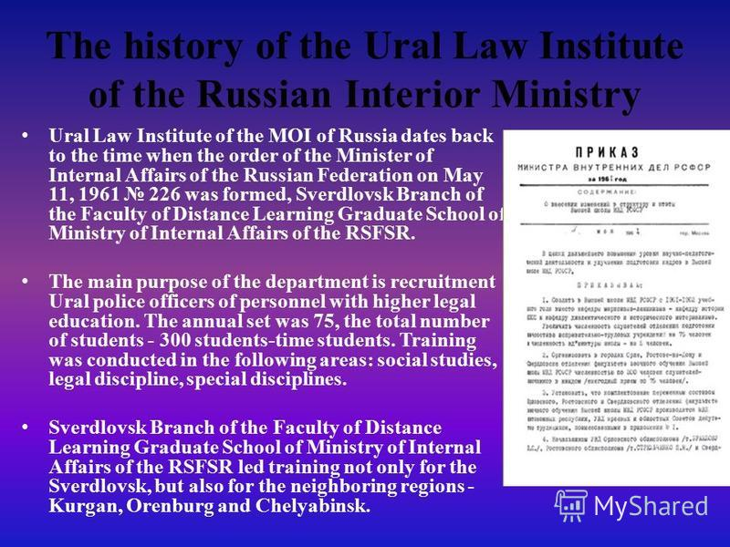 The history of the Ural Law Institute of the Russian Interior Ministry Ural Law Institute of the MOI of Russia dates back to the time when the order of the Minister of Internal Affairs of the Russian Federation on May 11, 1961 226 was formed, Sverdlo