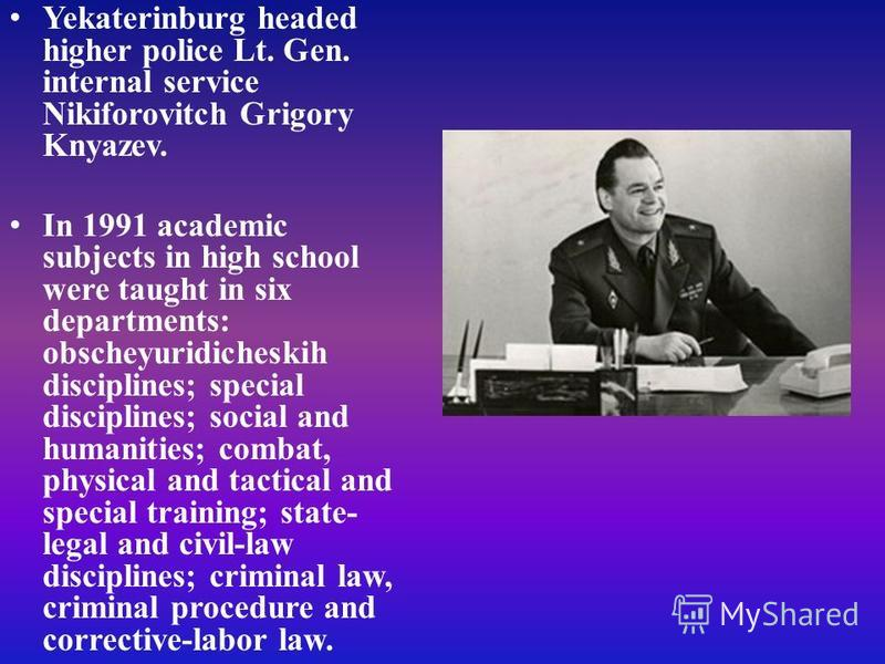 Yekaterinburg headed higher police Lt. Gen. internal service Nikiforovitch Grigory Knyazev. In 1991 academic subjects in high school were taught in six departments: obscheyuridicheskih disciplines; special disciplines; social and humanities; combat,