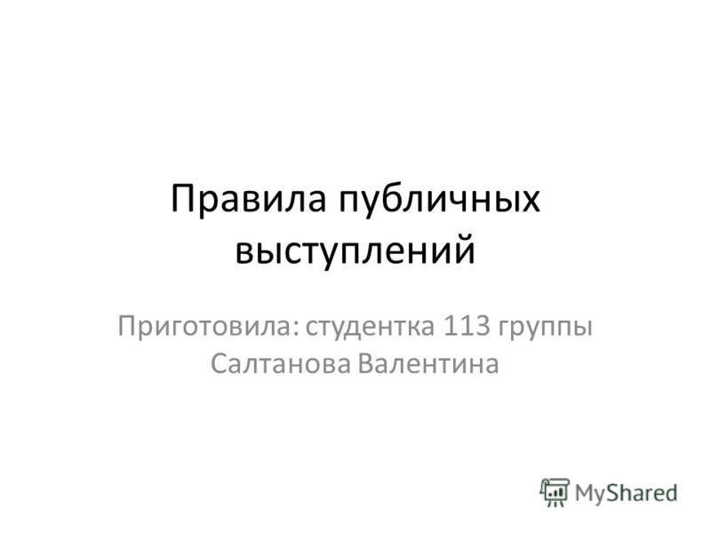 Правила публичных выступлений Приготовила: студентка 113 группы Салтанова Валентина