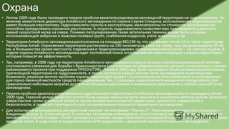 Охрана Летом 2009 года было проведено первое пробное авиапатрулирование заповедной территории на гидросамолете. По мнению заместителя директора Алтайского заповедника по охране Сергея Спицына, использование гидросамолетов имеет большую перспективу. Г