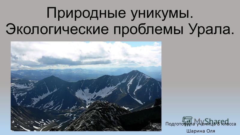 Природные уникумы. Экологические проблемы Урала. Подготовила ученица 8 класса Шарина Оля