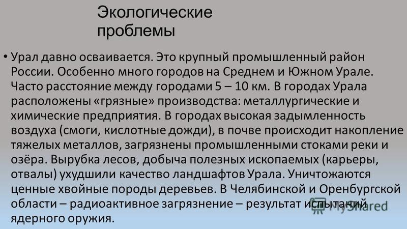 Экологические проблемы Урал давно осваивается. Это крупный промышленный район России. Особенно много городов на Среднем и Южном Урале. Часто расстояние между городами 5 – 10 км. В городах Урала расположены «грязные» производства: металлургические и х
