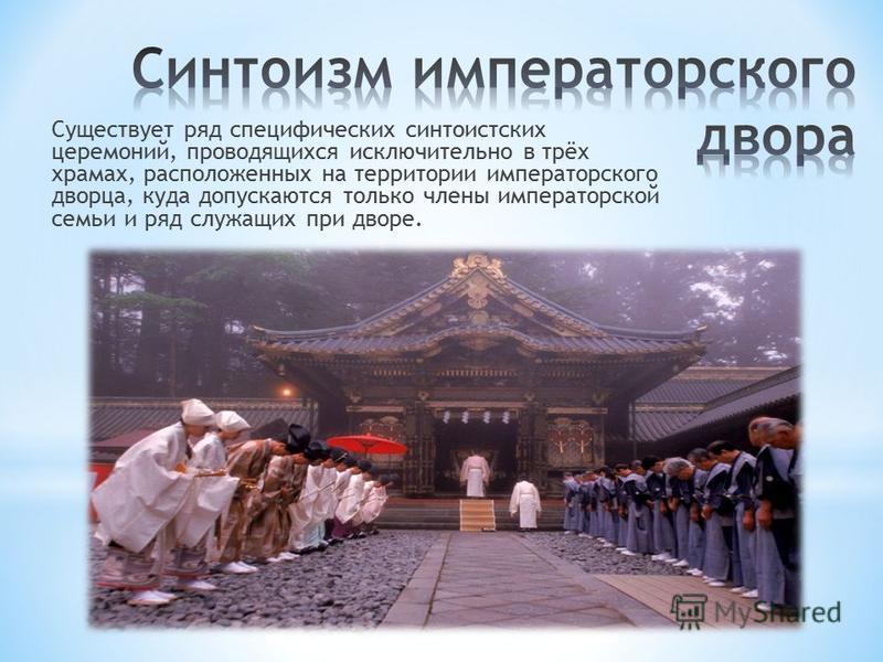 Существует ряд специфических синтоистских церемоний, проводящихся исключительно в трёх храмах, расположенных на территории императорского дворца, куда допускаются только члены императорской семьи и ряд служащих при дворе.