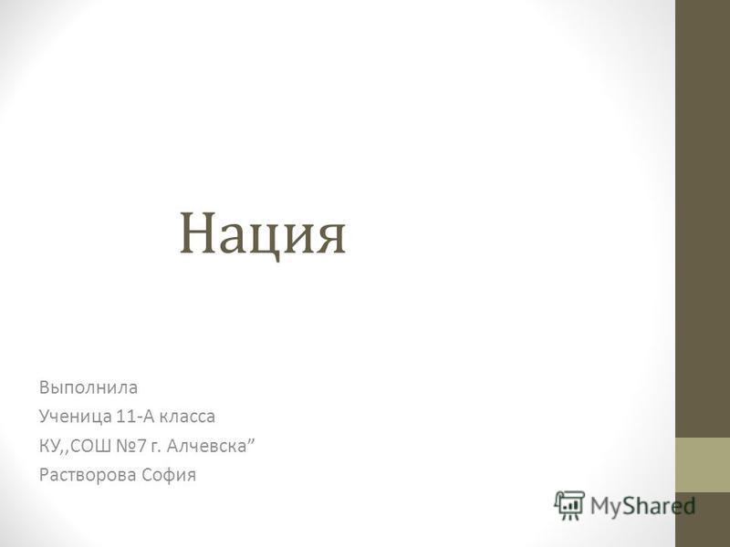 Нация Выполнила Ученица 11-А класса КУ,,СОШ 7 г. Алчевска Растворова София