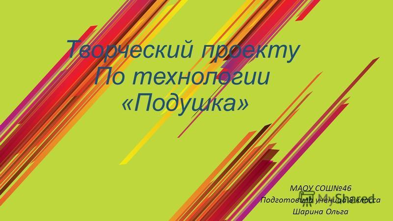 Творческий проекту По технологии «Подушка» МАОУ СОШ46 Подготовила ученица 8 класса Шарина Ольга