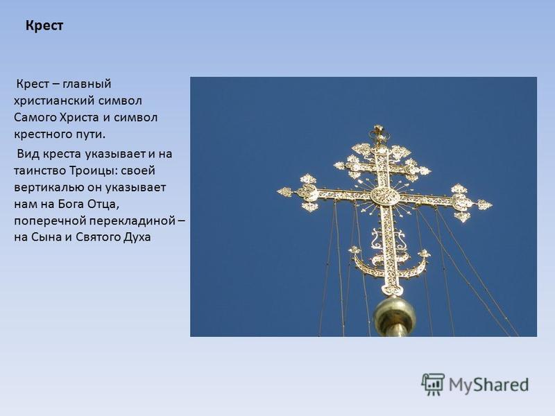Крест Крест – главный христианский символ Самого Христа и символ крестного пути. Вид креста указывает и на таинство Троицы: своей вертикалью он указывает нам на Бога Отца, поперечной перекладиной – на Сына и Святого Духа