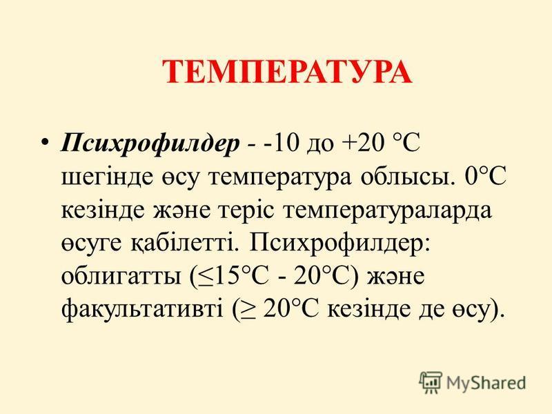 ТЕМПЕРАТУРА Психрофилдер - -10 до +20 °С шегінде өсу температура облысы. 0°С кезінде және теріс температураларда өсуге қабілетті. Психрофилдер: облигатты (15°С - 20°С) және факультативті ( 20°С кезінде де өсу).