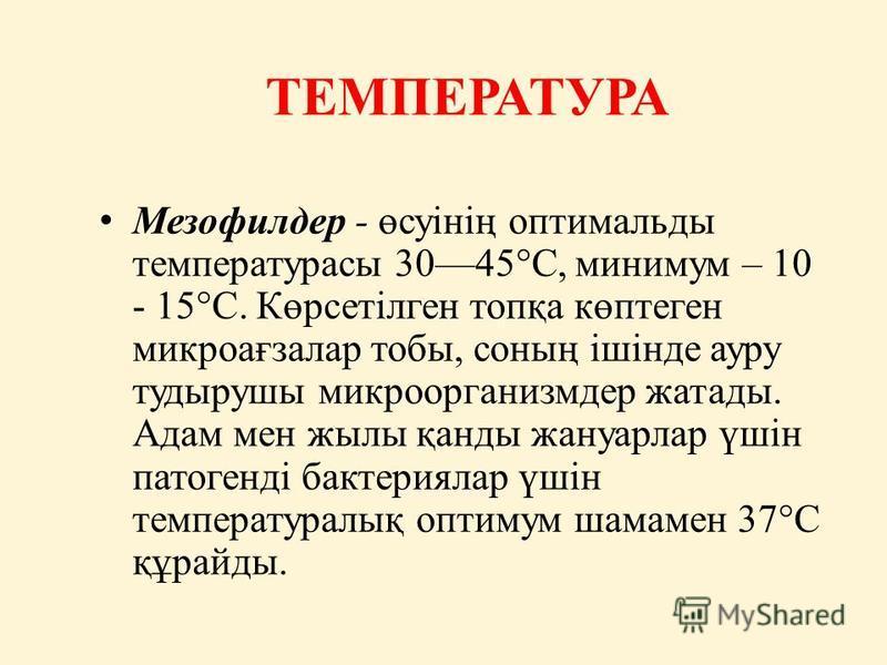 ТЕМПЕРАТУРА Мезофилдер - өсуінің оптимальды температурасы 3045°С, минимум – 10 - 15°С. Көрсетілген топқа көптеген микроағзалар тобы, соның ішінде ауру тудырушы микроорганизмдер жатады. Адам мен жылы қанды жануарлар үшін патогенді бактериялар үшін тем