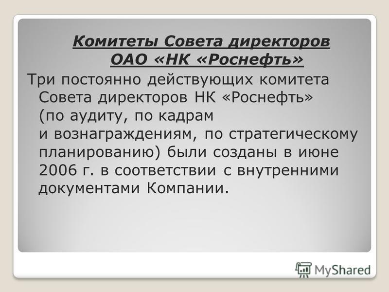 Комитеты Совета директоров ОАО «НК «Роснефть» Три постоянно действующих комитета Совета директоров НК «Роснефть» (по аудиту, по кадрам и вознаграждениям, по стратегическому планированию) были созданы в июне 2006 г. в соответствии с внутренними докуме