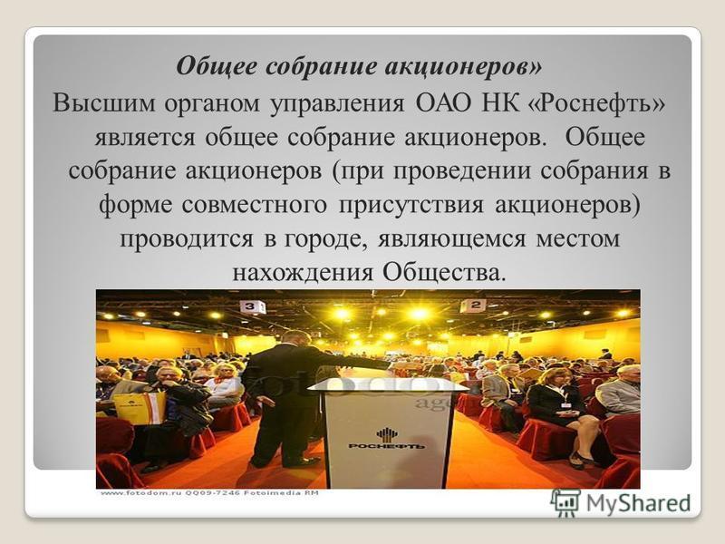 Общее собрание акционеров» Высшим органом управления ОАО НК «Роснефть» является общее собрание акционеров. Общее собрание акционеров (при проведении собрания в форме совместного присутствия акционеров) проводится в городе, являющемся местом нахождени