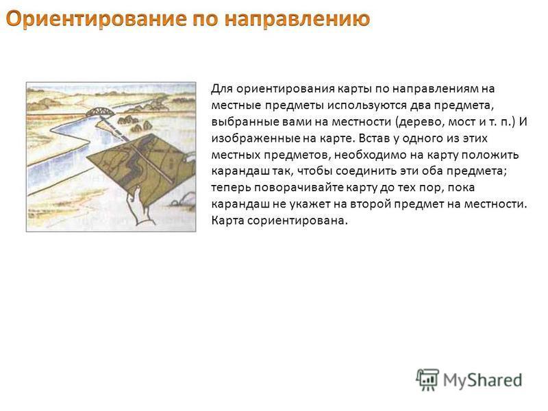 Для ориентирования карты по направлениям на местные предметы используются два предмета, выбранные вами на местности (дерево, мост и т. п.) И изображенные на карте. Встав у одного из этих местных предметов, необходимо на карту положить карандаш так, ч