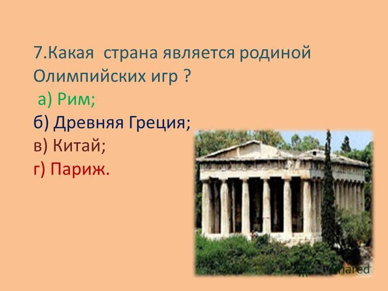 7. Какая страна является родиной Олимпийских игр ? а) Рим; б) Древняя Греция; в) Китай; г) Париж.