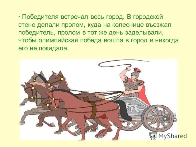 · Победителя встречал весь город. В городской стене делали пролом, куда на колеснице въезжал победитель, пролом в тот же день заделывали, чтобы олимпийская победа вошла в город и никогда его не покидала.