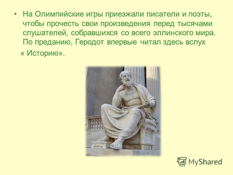 На Олимпийские игры приезжали писатели и поэты, чтобы прочесть свои произведения перед тысячами слушателей, собравшихся со всего эллинского мира. По преданию, Геродот впервые читал здесь вслух « Историю».