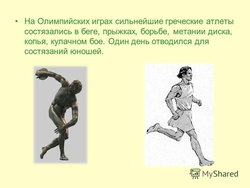 На Олимпийских играх сильнейшие греческие атлеты состязались в беге, прыжках, борьбе, метании диска, копья, кулачном бое. Один день отводился для состязаний юношей.