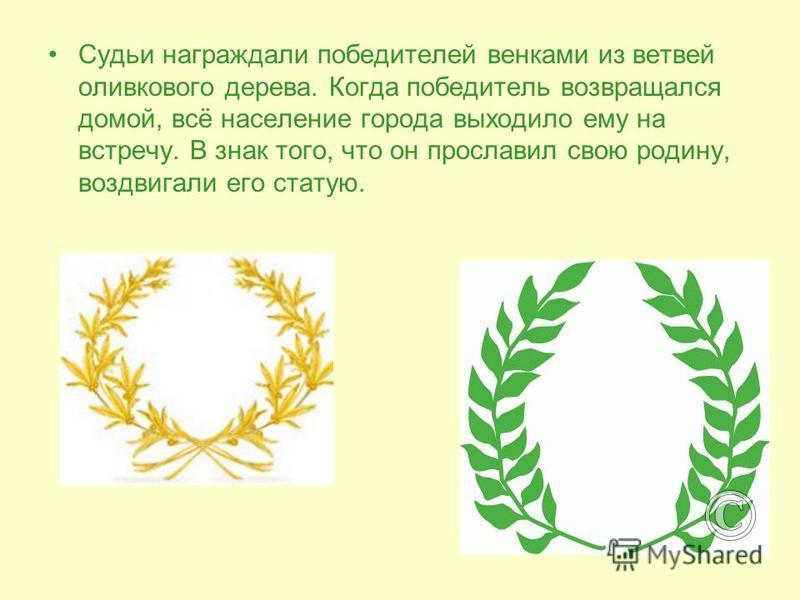 Судьи награждали победителей венками из ветвей оливкового дерева. Когда победитель возвращался домой, всё население города выходило ему на встречу. В знак того, что он прославил свою родину, воздвигали его статую.