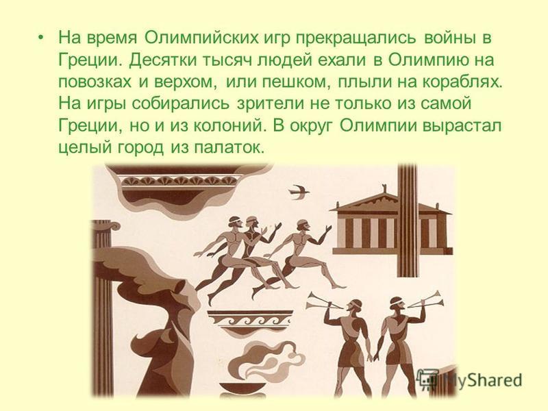 На время Олимпийских игр прекращались войны в Греции. Десятки тысяч людей ехали в Олимпию на повозках и верхом, или пешком, плыли на кораблях. На игры собирались зрители не только из самой Греции, но и из колоний. В округ Олимпии вырастал целый город