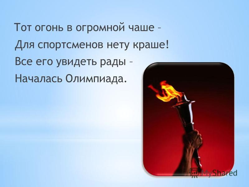 Тот огонь в огромной чаше – Для спортсменов нету краше! Все его увидеть рады – Началась Олимпиада.