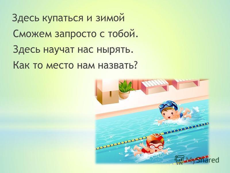Здесь купаться и зимой Сможем запросто с тобой. Здесь научат нас нырять. Как то место нам назвать?