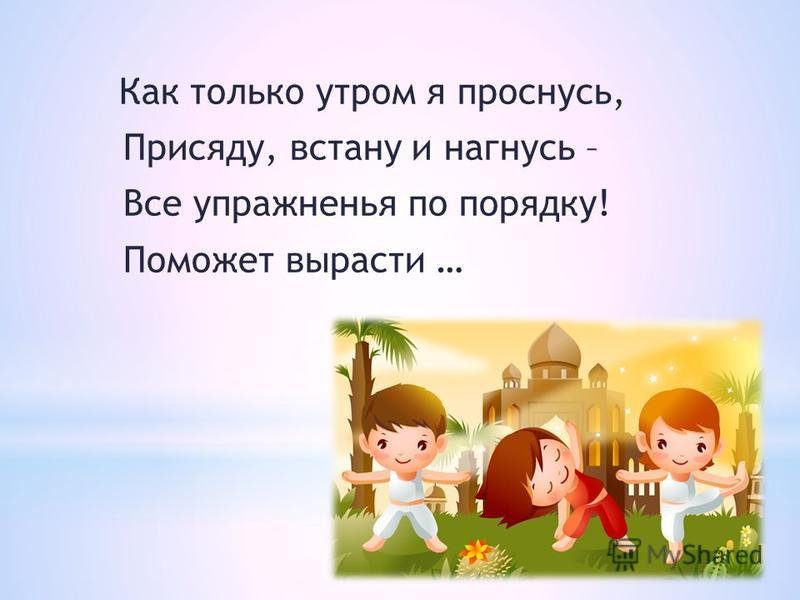 Как только утром я проснусь, Присяду, встану и нагнусь – Все упражненья по порядку! Поможет вырасти …