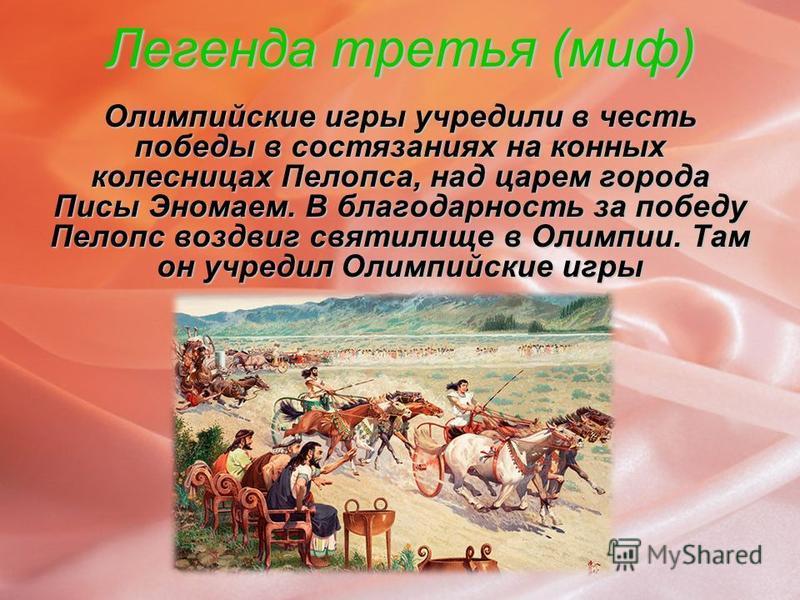 Легенда третья (миф) Олимпийские игры учредили в честь победы в состязаниях на конных колесницах Пелопса, над царем города Писы Эномаем. В благодарность за победу Пелопс воздвиг святилище в Олимпии. Там он учредил Олимпийские игры