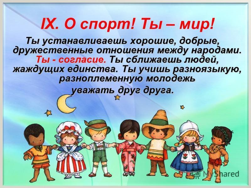 Ты устанавливаешь хорошие, добрые, дружественные отношения между народами. Ты - согласие. Ты сближаешь людей, жаждущих единства. Ты учишь разноязыкую, разноплеменную молодежь уважать друг друга. IX. IX. О спорт! Ты – мир!