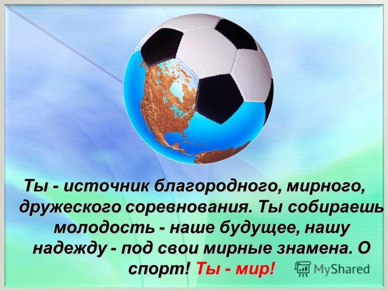 Ты - источник благородного, мирного, дружеского соревнования. Ты собираешь молодость - наше будущее, нашу надежду - под свои мирные знамена. О спорт! Ты - мир!