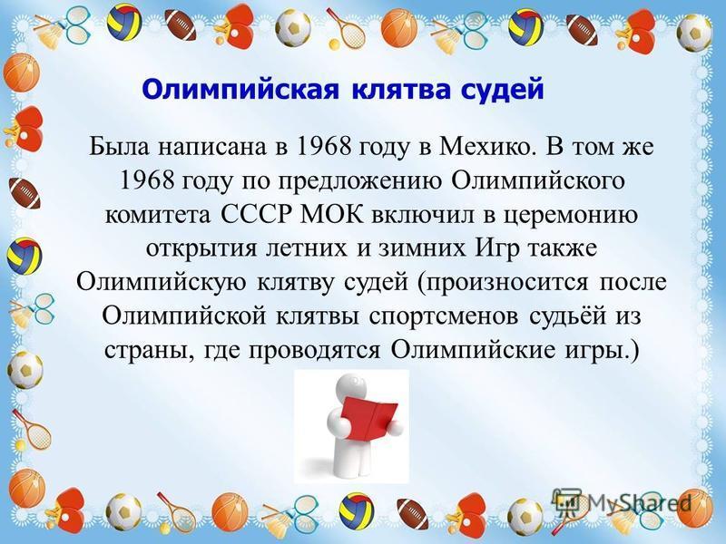 Олимпийская клятва судей Была написана в 1968 году в Мехико. В том же 1968 году по предложению Олимпийского комитета СССР МОК включил в церемонию открытия летних и зимних Игр также Олимпийскую клятву судей (произносится после Олимпийской клятвы спорт