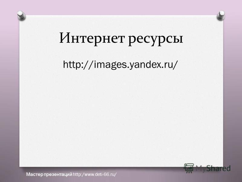 Интернет ресурсы http://images.yandex.ru/ Мастер презентаций http:/www.deti-66.ru/