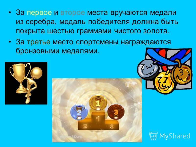 За первое и второе места вручаются медали из серебра, медаль победителя должна быть покрыта шестью граммами чистого золота. За третье место спортсмены награждаются бронзовыми медалями.