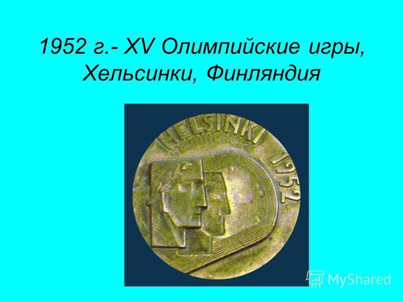 1952 г.- XV Олимпийские игры, Хельсинки, Финляндия
