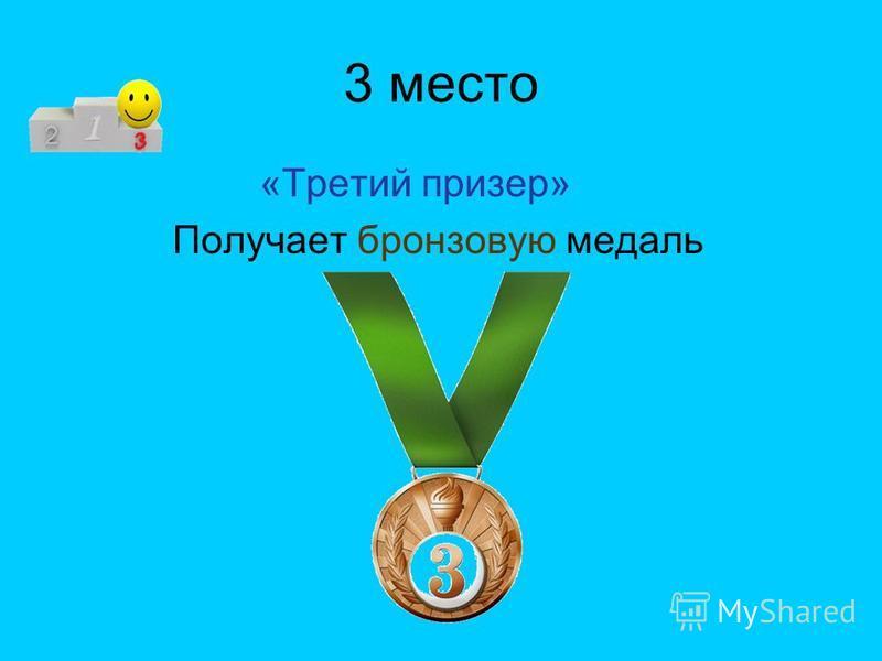 3 место «Третий призер» Получает бронзовую медаль