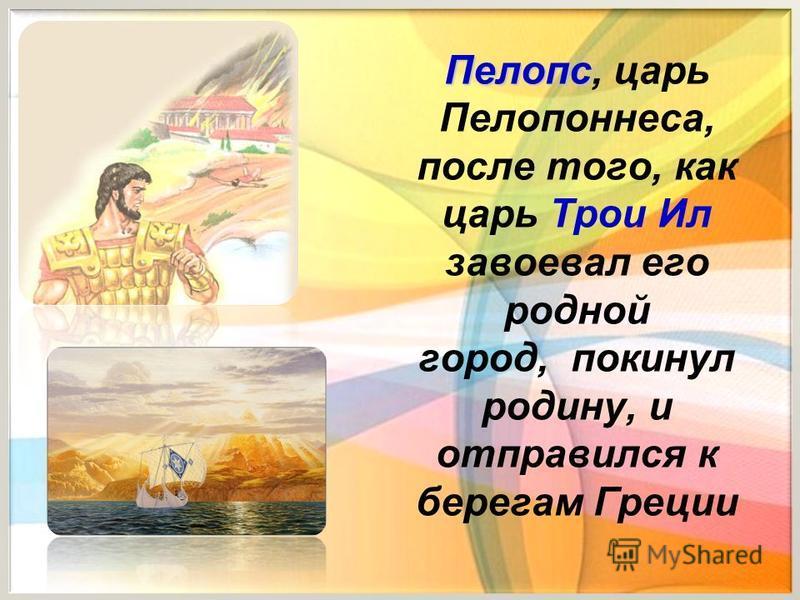 Пелопс Пелопс, царь Пелопоннеса, после того, как царь Трои Ил завоевал его родной город, покинул родину, и отправился к берегам Греции