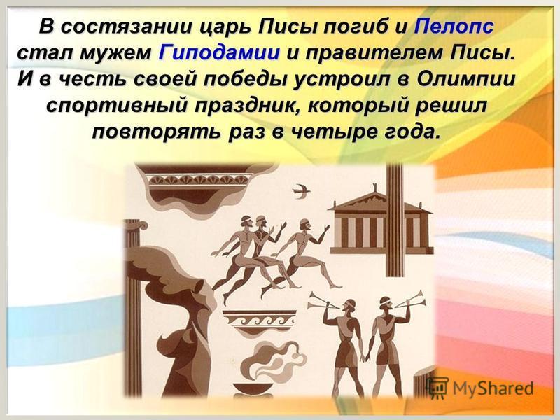 В состязании царь Писы погиб и Пелопс стал мужем Гиподамии и правителем Писы. И в честь своей победы устроил в Олимпии спортивный праздник, который решил повторять раз в четыре года.