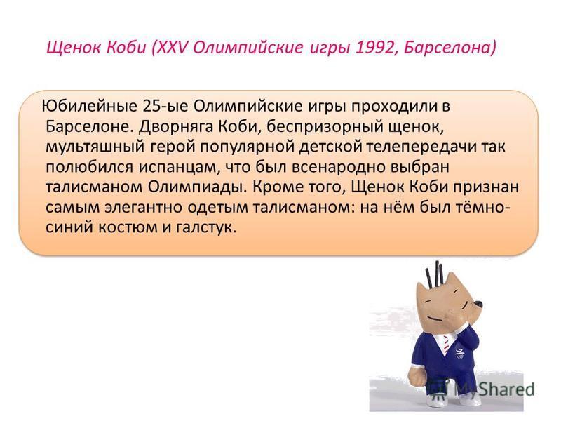 Щенок Коби (XXV Олимпийские игры 1992, Барселона) Юбилейные 25-ые Олимпийские игры проходили в Барселоне. Дворняга Коби, беспризорный щенок, мультяшный герой популярной детской телепередачи так полюбился испанцам, что был всенародно выбран талисманом