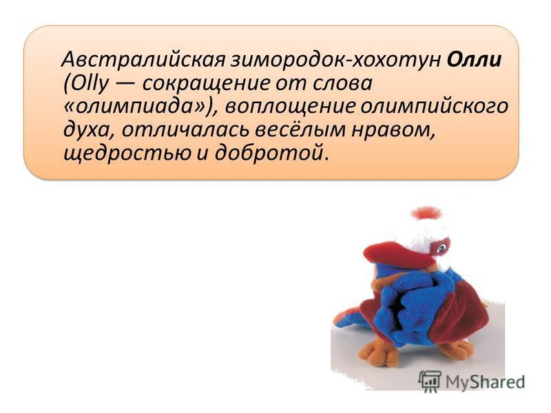 Австралийская зимородок-хохотун Олли (Olly сокращение от слова «олимпиада»), воплощение олимпийского духа, отличалась весёлым нравом, щедростью и добротой.