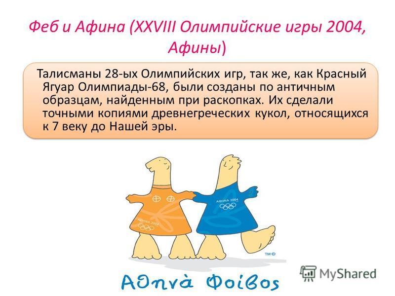 Феб и Афина (XXVIII Олимпийские игры 2004, Афины) Талисманы 28-ых Олимпийских игр, так же, как Красный Ягуар Олимпиады-68, были созданы по античным образцам, найденным при раскопках. Их сделали точными копиями древнегреческих кукол, относящихся к 7 в