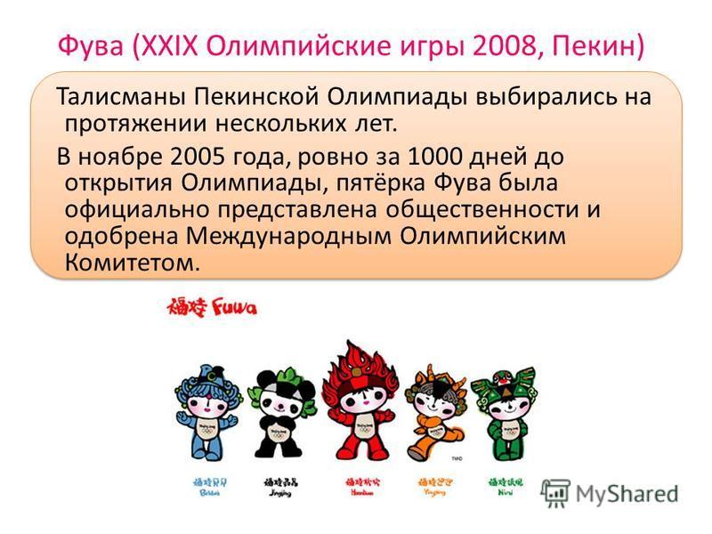 Фува (XXIX Олимпийские игры 2008, Пекин) Талисманы Пекинской Олимпиады выбирались на протяжении нескольких лет. В ноябре 2005 года, ровно за 1000 дней до открытия Олимпиады, пятёрка Фува была официально представлена общественности и одобрена Междунар