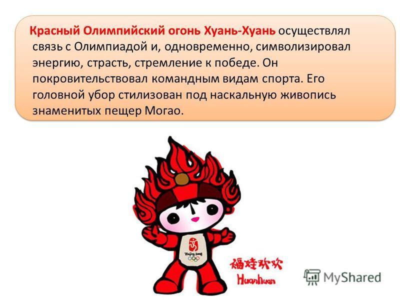 Красный Олимпийский огонь Хуань-Хуань осуществлял связь с Олимпиадой и, одновременно, символизировал энергию, страсть, стремление к победе. Он покровительствовал командным видам спорта. Его головной убор стилизован под наскальную живопись знаменитых