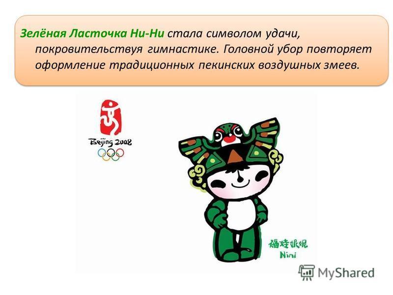 Зелёная Ласточка Ни-Ни стала символом удачи, покровительствуя гимнастике. Головной убор повторяет оформление традиционных пекинских воздушных змеев.